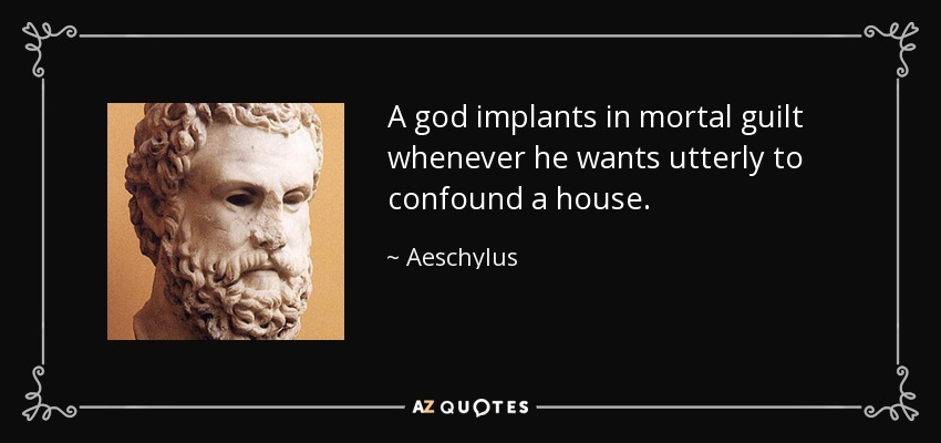 A god implants in mortal guilt whenever he wants utterly to confound a house. - Aeschylus