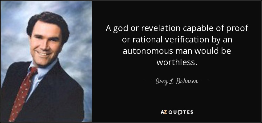 A god or revelation capable of proof or rational verification by an autonomous man would be worthless. - Greg L. Bahnsen