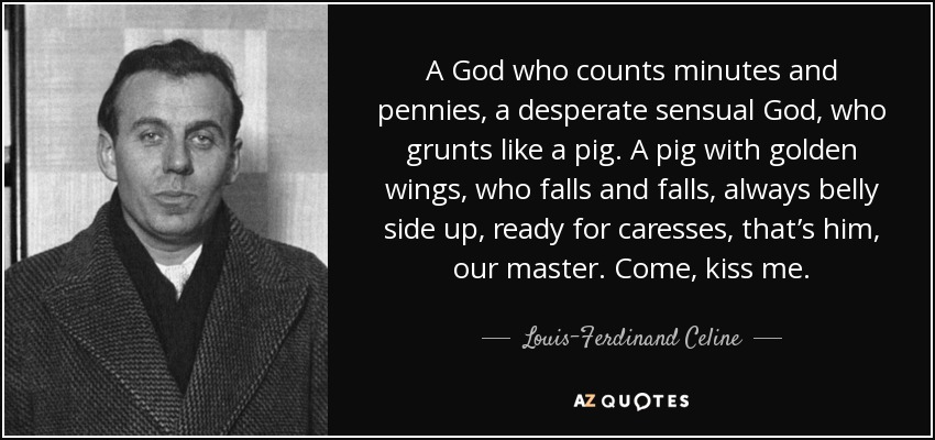 A God who counts minutes and pennies, a desperate sensual God, who grunts like a pig. A pig with golden wings, who falls and falls, always belly side up, ready for caresses, that's him, our master. Come, kiss me. - Louis-Ferdinand Celine