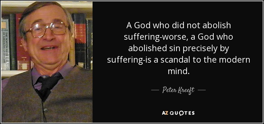 A God who did not abolish suffering-worse , a God who abolished sin precisely by suffering-is a scandal to the modern mind. - Peter Kreeft