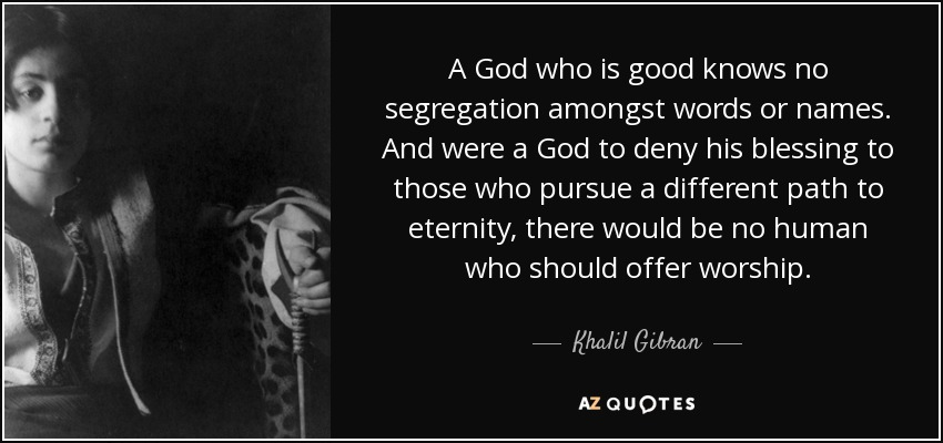A God who is good knows no segregation amongst words or names. And were a God to deny his blessing to those who pursue a different path to eternity, there would be no human who should offer worship. - Khalil Gibran