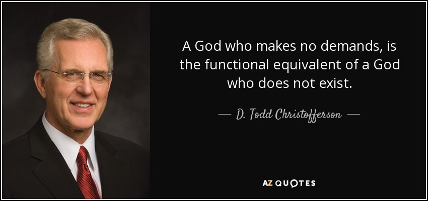 A God who makes no demands, is the functional equivalent of a God who does not exist. - D. Todd Christofferson