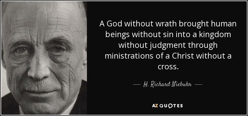 A God without wrath brought human beings without sin into a kingdom without judgment through ministrations of a Christ without a cross. - H. Richard Niebuhr