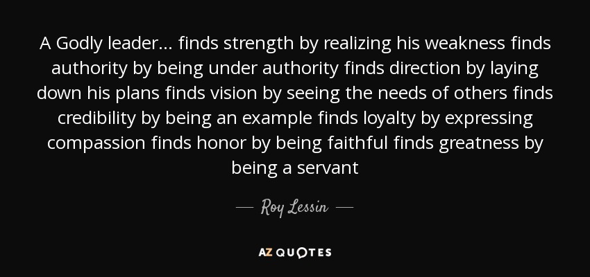 A Godly leader ... finds strength by realizing his weakness finds authority by being under authority finds direction by laying down his plans finds vision by seeing the needs of others finds credibility by being an example finds loyalty by expressing compassion finds honor by being faithful finds greatness by being a servant - Roy Lessin