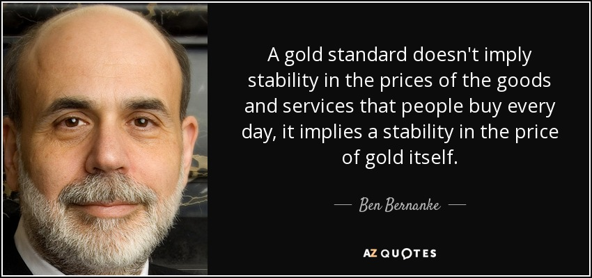 A gold standard doesn't imply stability in the prices of the goods and services that people buy every day, it implies a stability in the price of gold itself. - Ben Bernanke
