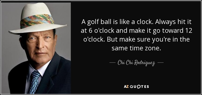 A golf ball is like a clock. Always hit it at 6 o'clock and make it go toward 12 o'clock. But make sure you're in the same time zone. - Chi Chi Rodriguez
