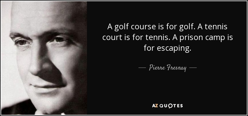 A golf course is for golf. A tennis court is for tennis. A prison camp is for escaping. - Pierre Fresnay