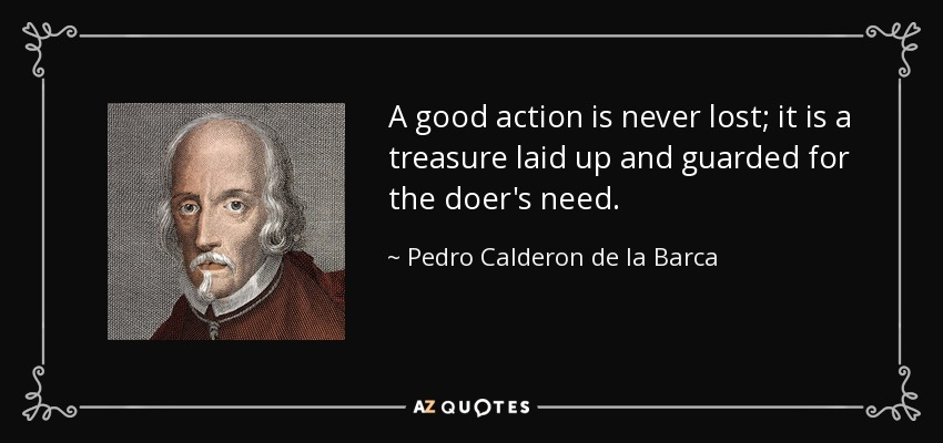 A good action is never lost; it is a treasure laid up and guarded for the doer's need. - Pedro Calderon de la Barca