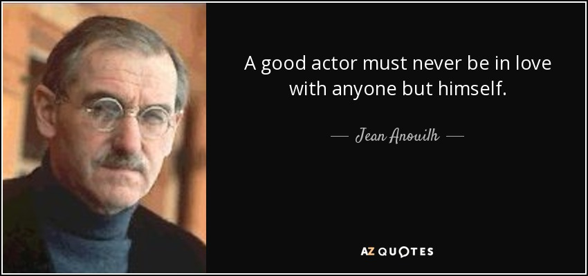 A good actor must never be in love with anyone but himself. - Jean Anouilh