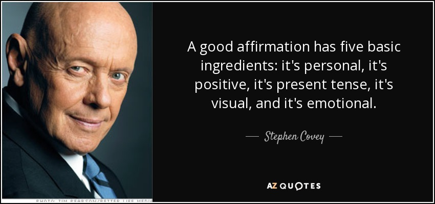 A good affirmation has five basic ingredients: it's personal, it's positive, it's present tense, it's visual, and it's emotional. - Stephen Covey