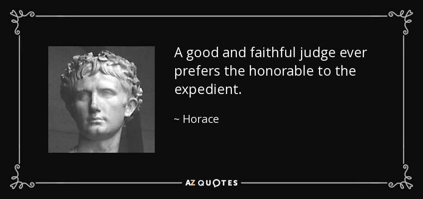 A good and faithful judge ever prefers the honorable to the expedient. - Horace