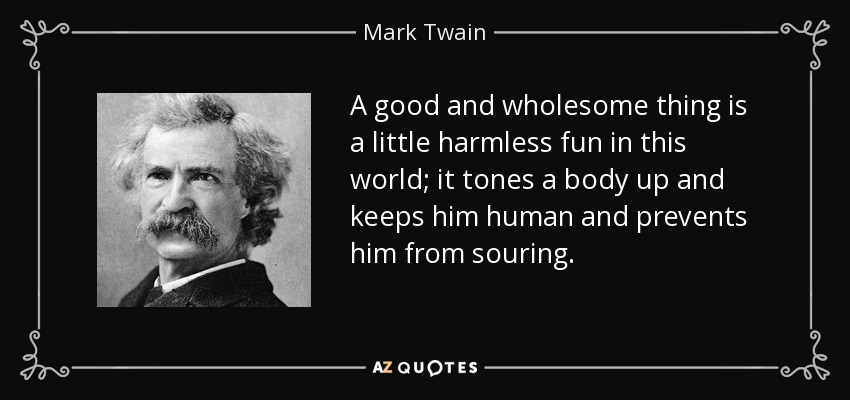 A good and wholesome thing is a little harmless fun in this world; it tones a body up and keeps him human and prevents him from souring. - Mark Twain