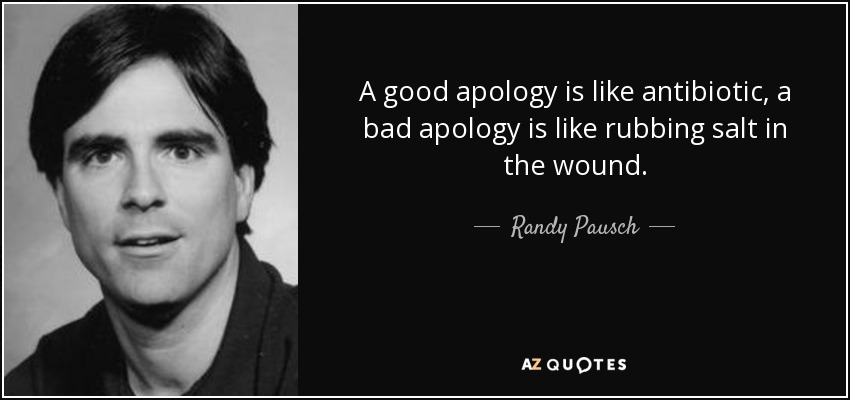 A good apology is like antibiotic, a bad apology is like rubbing salt in the wound. - Randy Pausch