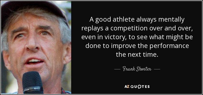 A good athlete always mentally replays a competition over and over, even in victory, to see what might be done to improve the performance the next time. - Frank Shorter