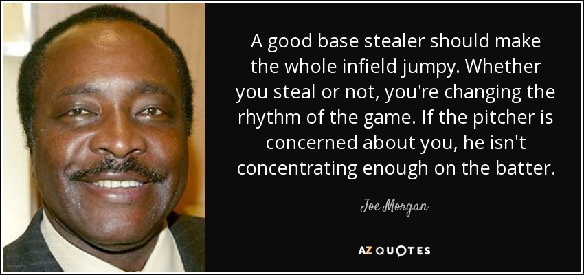 A good base stealer should make the whole infield jumpy. Whether you steal or not, you're changing the rhythm of the game. If the pitcher is concerned about you, he isn't concentrating enough on the batter. - Joe Morgan