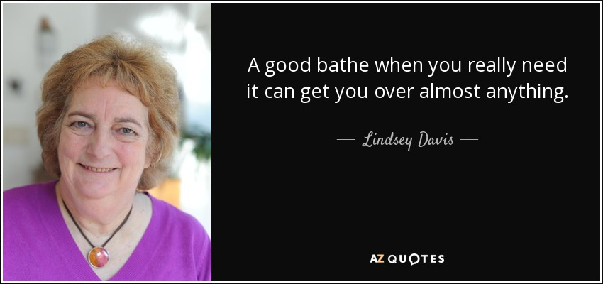 A good bathe when you really need it can get you over almost anything. - Lindsey Davis