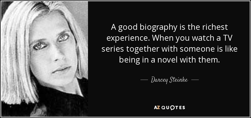 A good biography is the richest experience. When you watch a TV series together with someone is like being in a novel with them. - Darcey Steinke