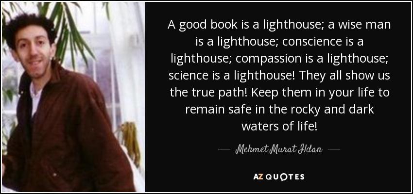 A good book is a lighthouse; a wise man is a lighthouse; conscience is a lighthouse; compassion is a lighthouse; science is a lighthouse! They all show us the true path! Keep them in your life to remain safe in the rocky and dark waters of life! - Mehmet Murat Ildan