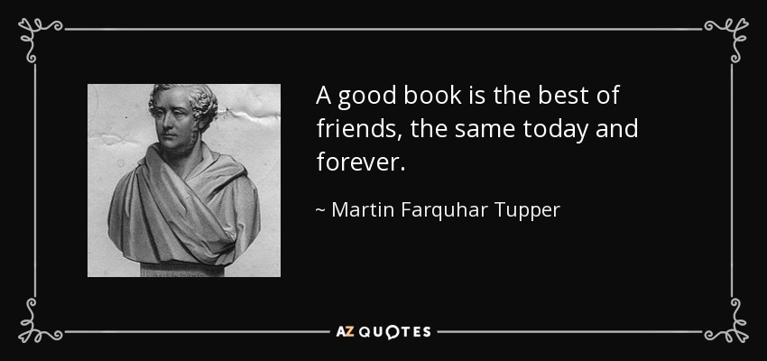 A good book is the best of friends, the same today and forever. - Martin Farquhar Tupper