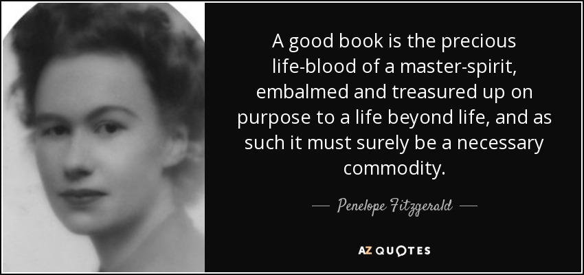 A good book is the precious life-blood of a master-spirit, embalmed and treasured up on purpose to a life beyond life, and as such it must surely be a necessary commodity. - Penelope Fitzgerald