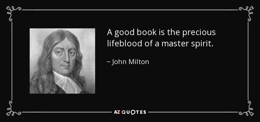 A good book is the precious lifeblood of a master spirit. - John Milton