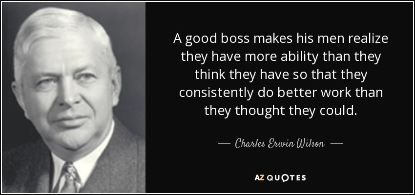 Charles Erwin Wilson Quote A Good Boss Makes His Men Realize They