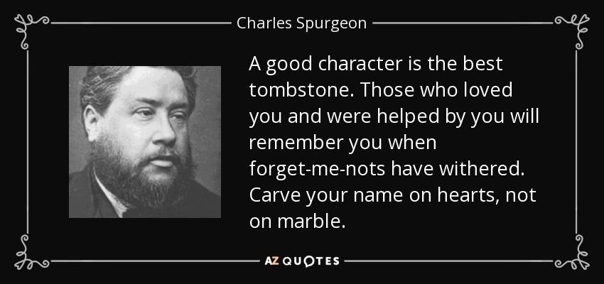 A good character is the best tombstone. Those who loved you and were helped by you will remember you when forget-me-nots have withered. Carve your name on hearts, not on marble. - Charles Spurgeon