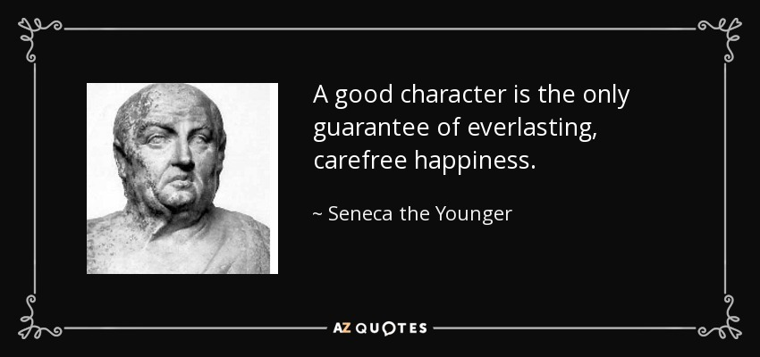 A good character is the only guarantee of everlasting, carefree happiness. - Seneca the Younger
