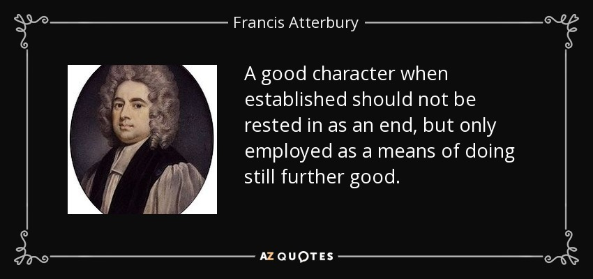 A good character when established should not be rested in as an end, but only employed as a means of doing still further good. - Francis Atterbury