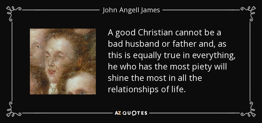 A good Christian cannot be a bad husband or father and, as this is equally true in everything, he who has the most piety will shine the most in all the relationships of life. - John Angell James