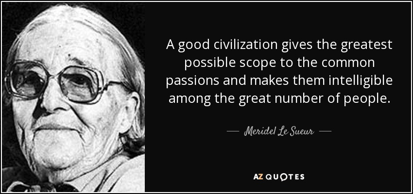 A good civilization gives the greatest possible scope to the common passions and makes them intelligible among the great number of people. - Meridel Le Sueur