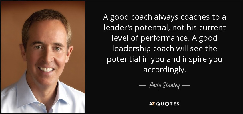 A good coach always coaches to a leader's potential, not his current level of performance. A good leadership coach will see the potential in you and inspire you accordingly. - Andy Stanley