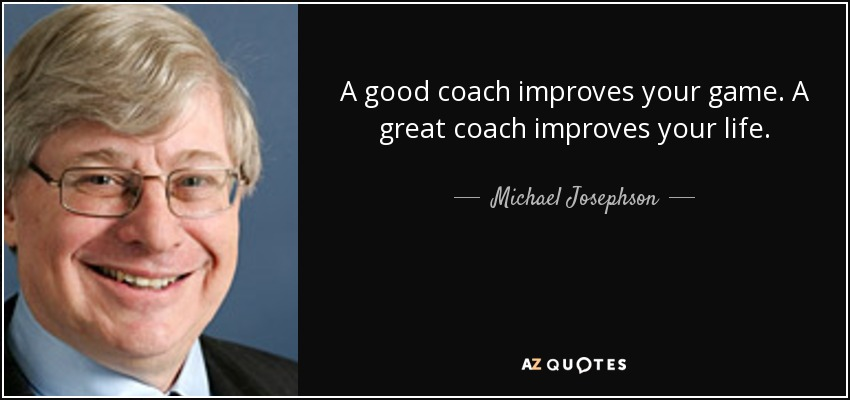 A good coach improves your game. A great coach improves your life. - Michael Josephson