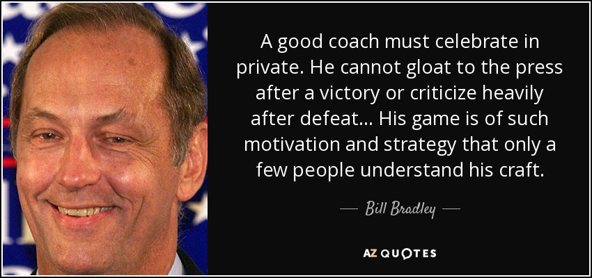 A good coach must celebrate in private. He cannot gloat to the press after a victory or criticize heavily after defeat... His game is of such motivation and strategy that only a few people understand his craft. - Bill Bradley