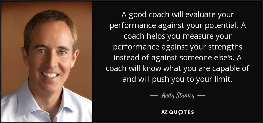A good coach will evaluate your performance against your potential. A coach helps you measure your performance against your strengths instead of against someone else's. A coach will know what you are capable of and will push you to your limit. - Andy Stanley
