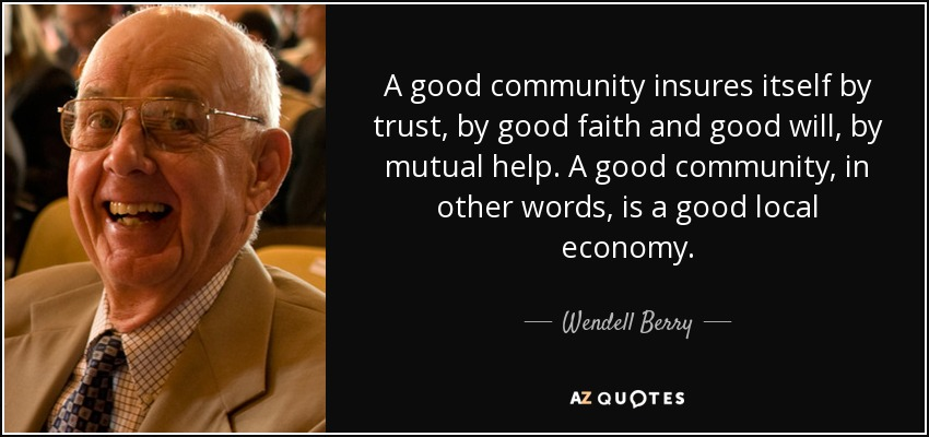 A good community insures itself by trust, by good faith and good will, by mutual help. A good community, in other words, is a good local economy. - Wendell Berry