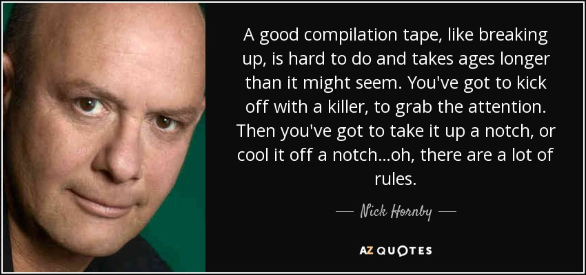 A good compilation tape, like breaking up, is hard to do and takes ages longer than it might seem. You've got to kick off with a killer, to grab the attention. Then you've got to take it up a notch, or cool it off a notch…oh, there are a lot of rules. - Nick Hornby