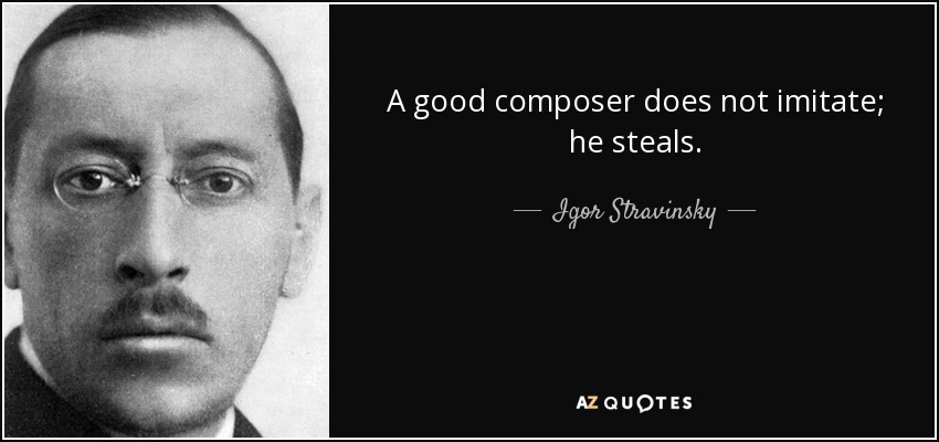 A good composer does not imitate; he steals. - Igor Stravinsky