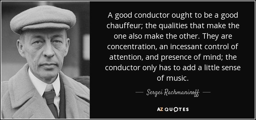 A good conductor ought to be a good chauffeur; the qualities that make the one also make the other. They are concentration, an incessant control of attention, and presence of mind; the conductor only has to add a little sense of music. - Sergei Rachmaninoff