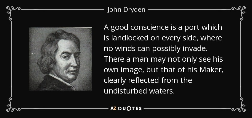 A good conscience is a port which is landlocked on every side, where no winds can possibly invade. There a man may not only see his own image, but that of his Maker, clearly reflected from the undisturbed waters. - John Dryden