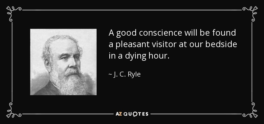 A good conscience will be found a pleasant visitor at our bedside in a dying hour. - J. C. Ryle