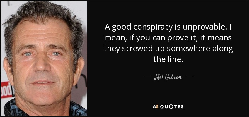 A good conspiracy is unprovable. I mean, if you can prove it, it means they screwed up somewhere along the line. - Mel Gibson