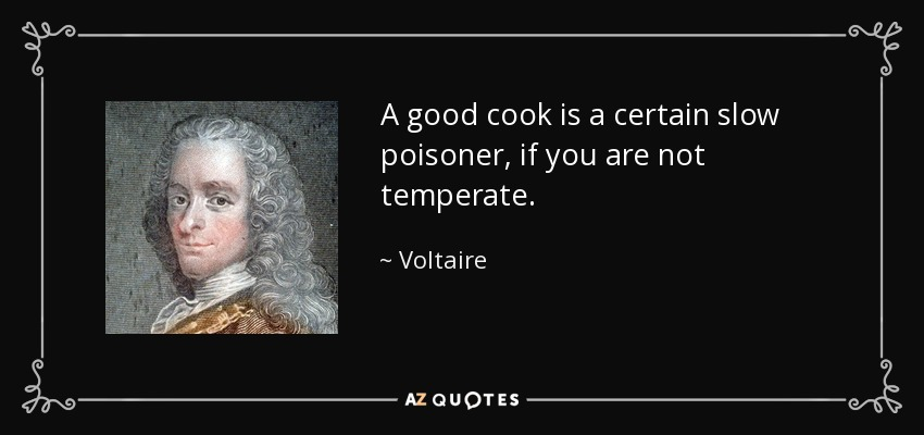A good cook is a certain slow poisoner, if you are not temperate. - Voltaire