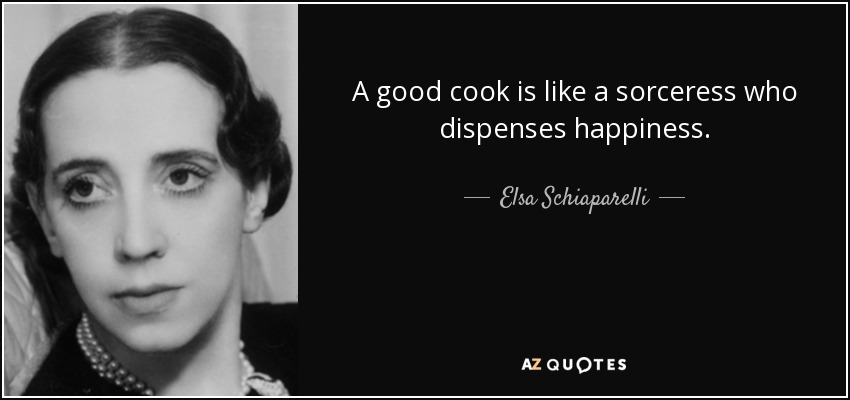 A good cook is like a sorceress who dispenses happiness. - Elsa Schiaparelli
