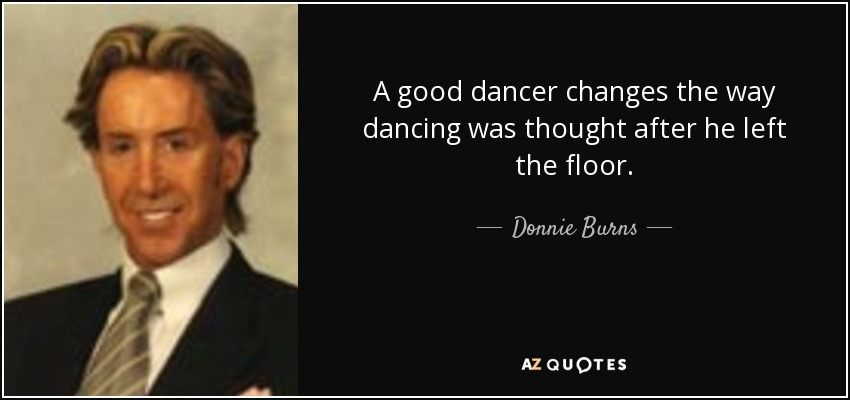A good dancer changes the way dancing was thought after he left the floor. - Donnie Burns