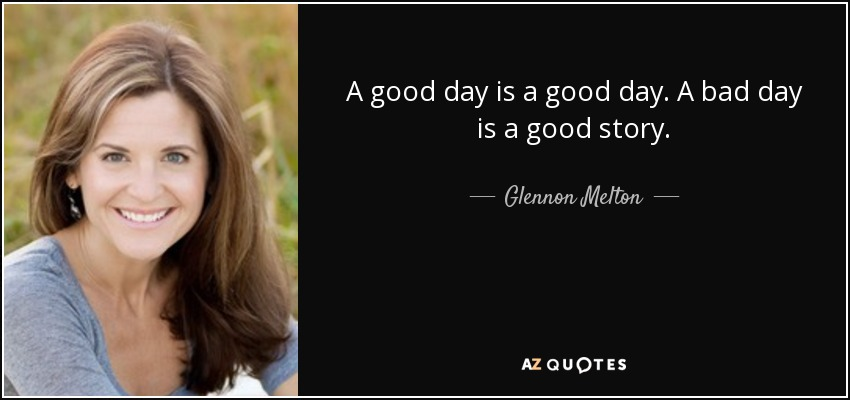 A good day is a good day. A bad day is a good story. - Glennon Melton