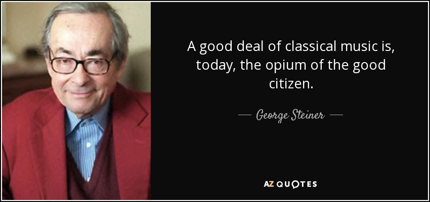 A good deal of classical music is, today, the opium of the good citizen. - George Steiner