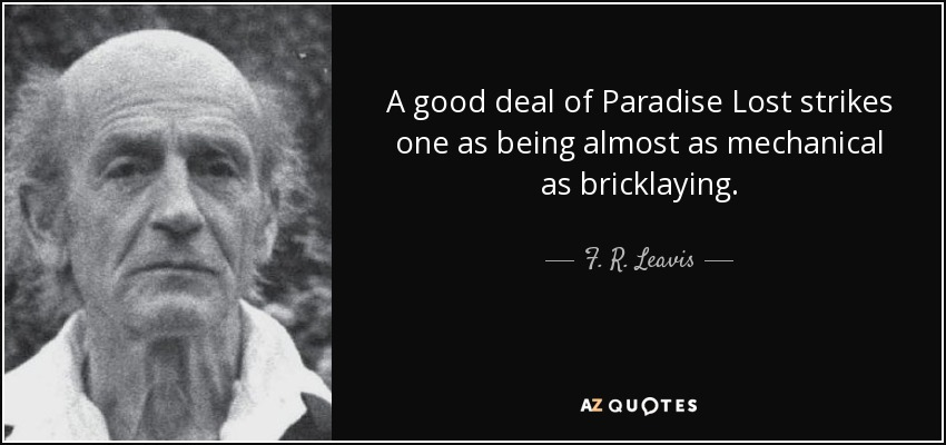 A good deal of Paradise Lost strikes one as being almost as mechanical as bricklaying. - F. R. Leavis