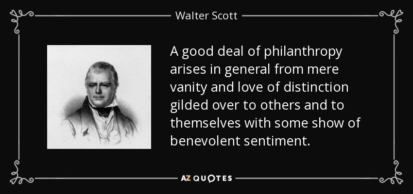 A good deal of philanthropy arises in general from mere vanity and love of distinction gilded over to others and to themselves with some show of benevolent sentiment. - Walter Scott