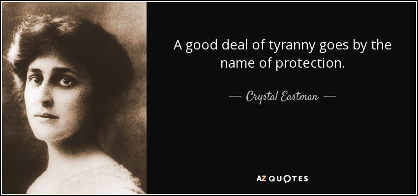 A good deal of tyranny goes by the name of protection. - Crystal Eastman